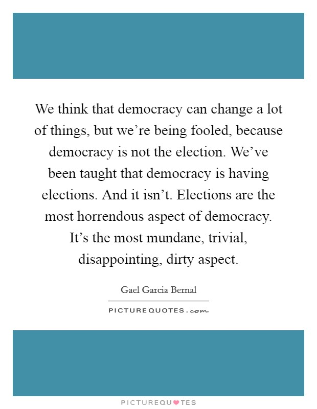 We think that democracy can change a lot of things, but we're being fooled, because democracy is not the election. We've been taught that democracy is having elections. And it isn't. Elections are the most horrendous aspect of democracy. It's the most mundane, trivial, disappointing, dirty aspect Picture Quote #1