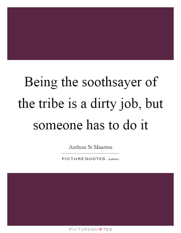 Being the soothsayer of the tribe is a dirty job, but someone has to do it Picture Quote #1