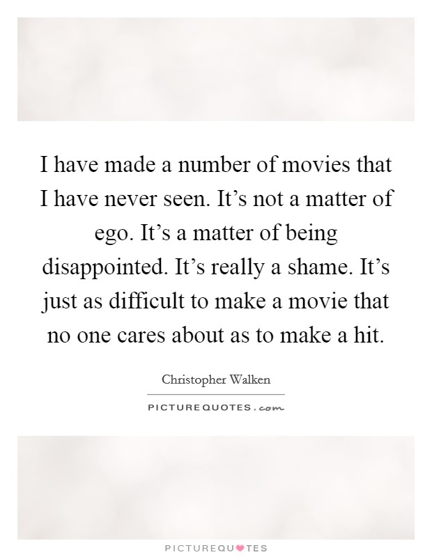 I have made a number of movies that I have never seen. It's not a matter of ego. It's a matter of being disappointed. It's really a shame. It's just as difficult to make a movie that no one cares about as to make a hit Picture Quote #1