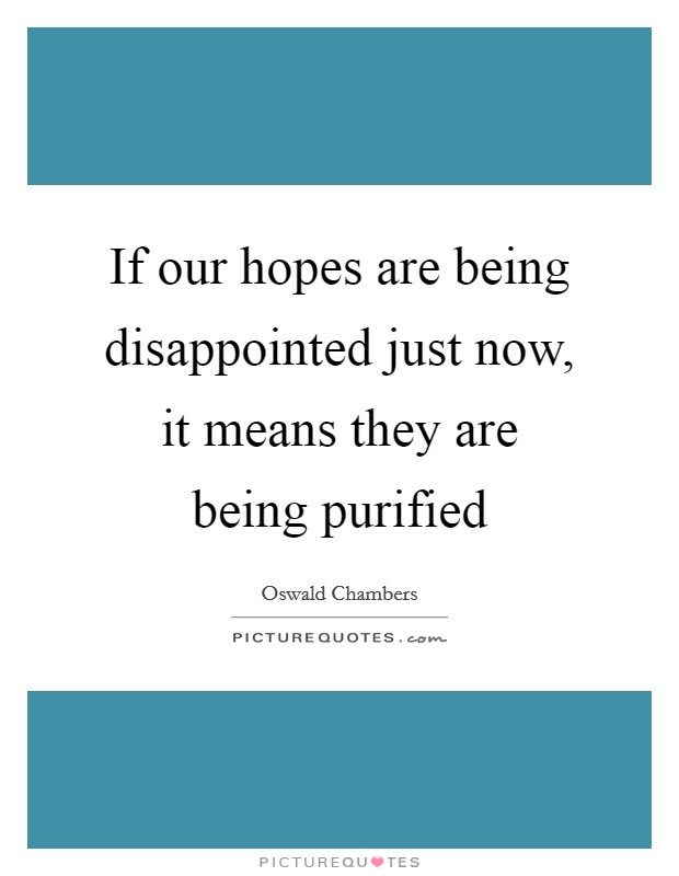 If our hopes are being disappointed just now, it means they are being purified Picture Quote #1