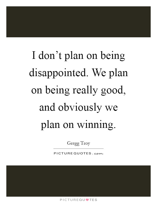 I don't plan on being disappointed. We plan on being really good, and obviously we plan on winning Picture Quote #1
