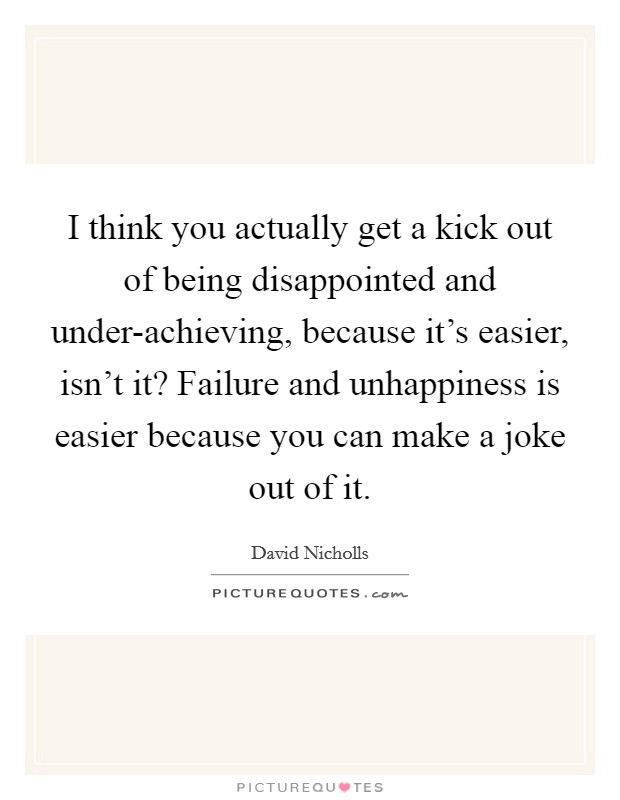 I think you actually get a kick out of being disappointed and under-achieving, because it's easier, isn't it? Failure and unhappiness is easier because you can make a joke out of it Picture Quote #1