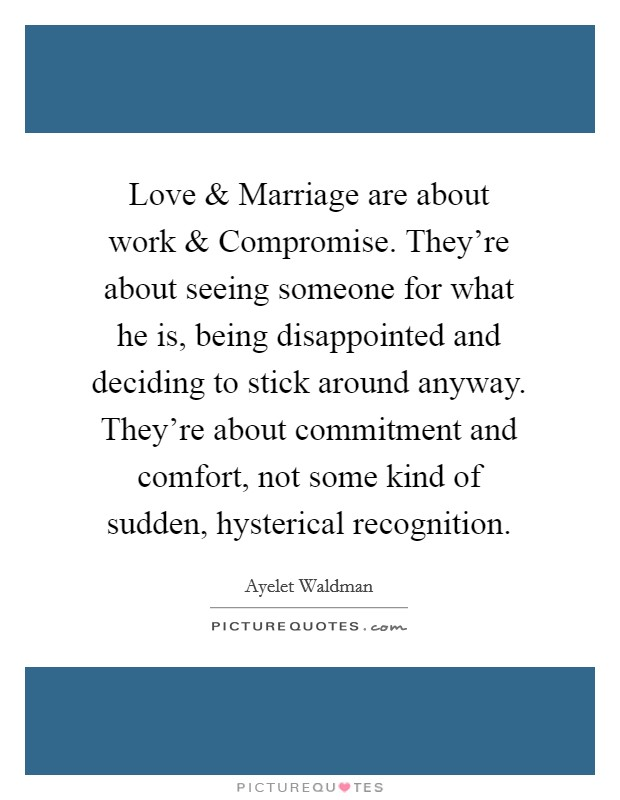 Love and Marriage are about work and Compromise. They're about seeing someone for what he is, being disappointed and deciding to stick around anyway. They're about commitment and comfort, not some kind of sudden, hysterical recognition Picture Quote #1