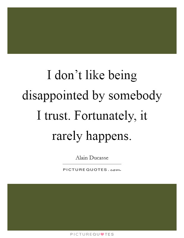 I don't like being disappointed by somebody I trust. Fortunately, it rarely happens Picture Quote #1
