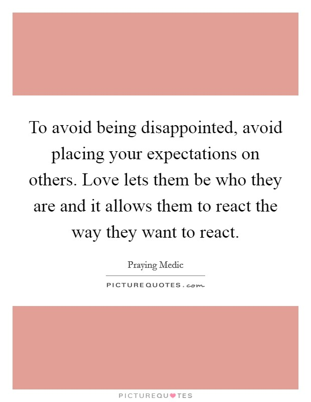 To avoid being disappointed, avoid placing your expectations on others. Love lets them be who they are and it allows them to react the way they want to react Picture Quote #1