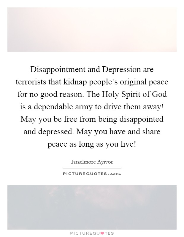 Disappointment and Depression are terrorists that kidnap people's original peace for no good reason. The Holy Spirit of God is a dependable army to drive them away! May you be free from being disappointed and depressed. May you have and share peace as long as you live! Picture Quote #1