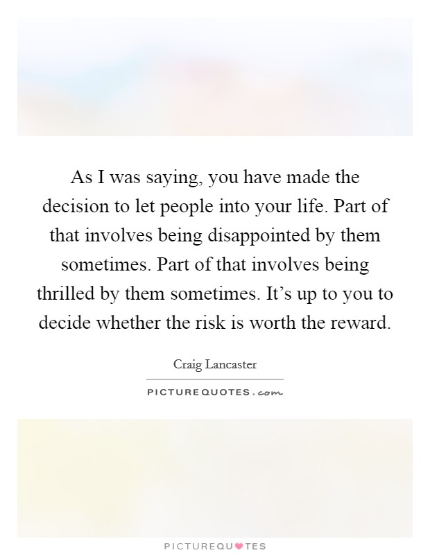 As I was saying, you have made the decision to let people into your life. Part of that involves being disappointed by them sometimes. Part of that involves being thrilled by them sometimes. It's up to you to decide whether the risk is worth the reward Picture Quote #1