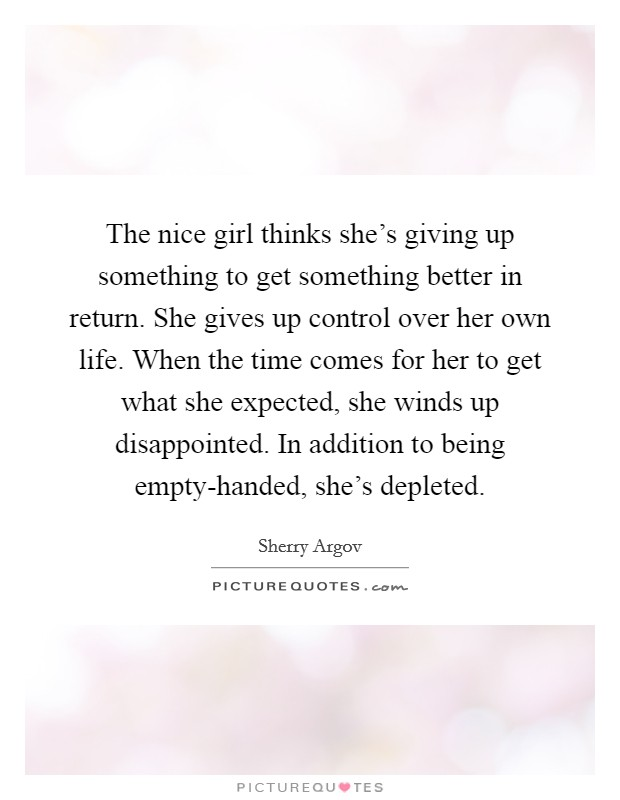 The nice girl thinks she's giving up something to get something better in return. She gives up control over her own life. When the time comes for her to get what she expected, she winds up disappointed. In addition to being empty-handed, she's depleted Picture Quote #1