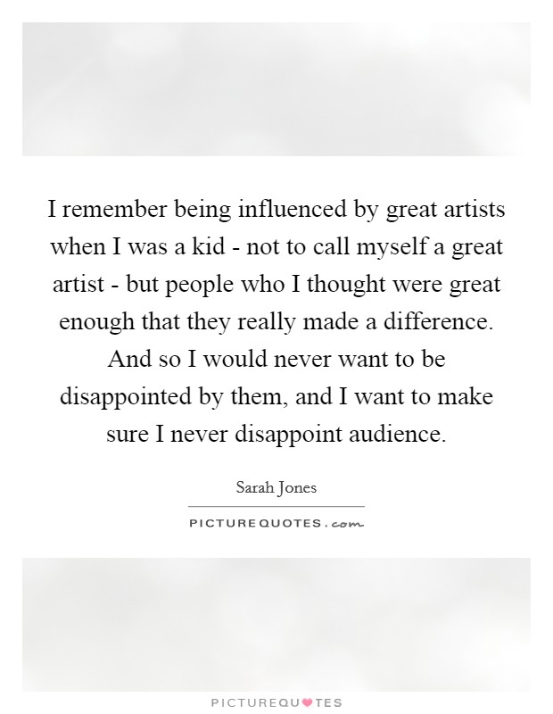 I remember being influenced by great artists when I was a kid - not to call myself a great artist - but people who I thought were great enough that they really made a difference. And so I would never want to be disappointed by them, and I want to make sure I never disappoint audience Picture Quote #1