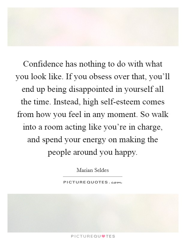 Confidence has nothing to do with what you look like. If you obsess over that, you'll end up being disappointed in yourself all the time. Instead, high self-esteem comes from how you feel in any moment. So walk into a room acting like you're in charge, and spend your energy on making the people around you happy Picture Quote #1