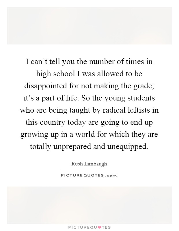 I can't tell you the number of times in high school I was allowed to be disappointed for not making the grade; it's a part of life. So the young students who are being taught by radical leftists in this country today are going to end up growing up in a world for which they are totally unprepared and unequipped Picture Quote #1