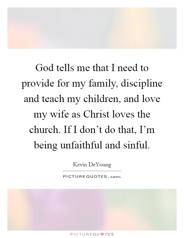 God tells me that I need to provide for my family, discipline and teach my children, and love my wife as Christ loves the church. If I don't do that, I'm being unfaithful and sinful Picture Quote #1