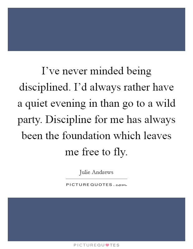 I've never minded being disciplined. I'd always rather have a quiet evening in than go to a wild party. Discipline for me has always been the foundation which leaves me free to fly Picture Quote #1