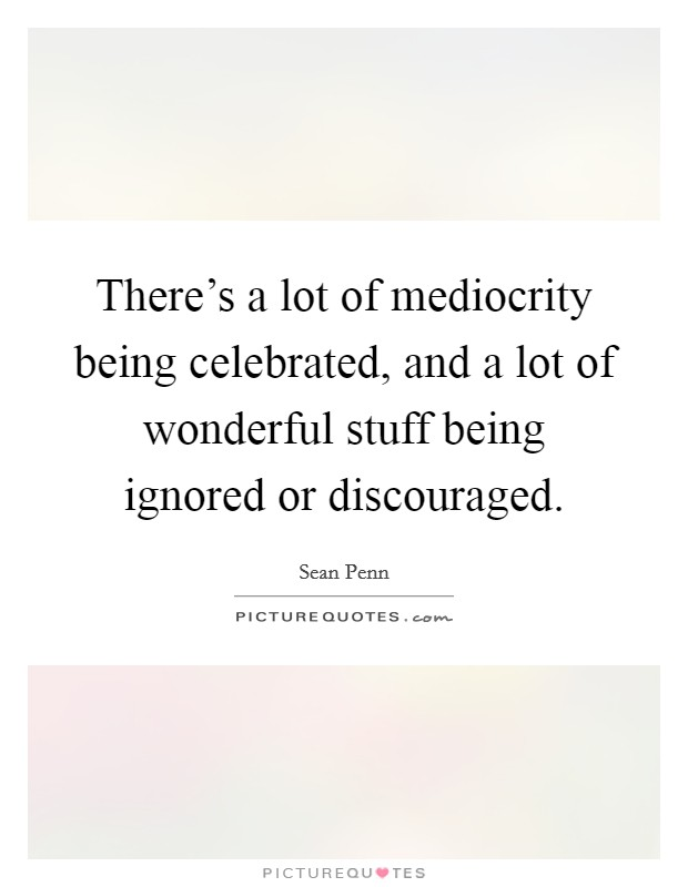 There's a lot of mediocrity being celebrated, and a lot of wonderful stuff being ignored or discouraged Picture Quote #1