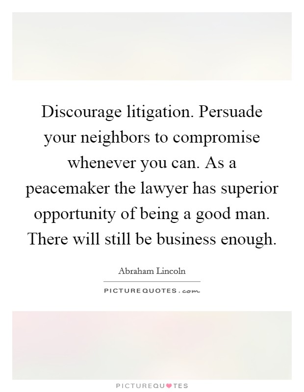Discourage litigation. Persuade your neighbors to compromise whenever you can. As a peacemaker the lawyer has superior opportunity of being a good man. There will still be business enough Picture Quote #1