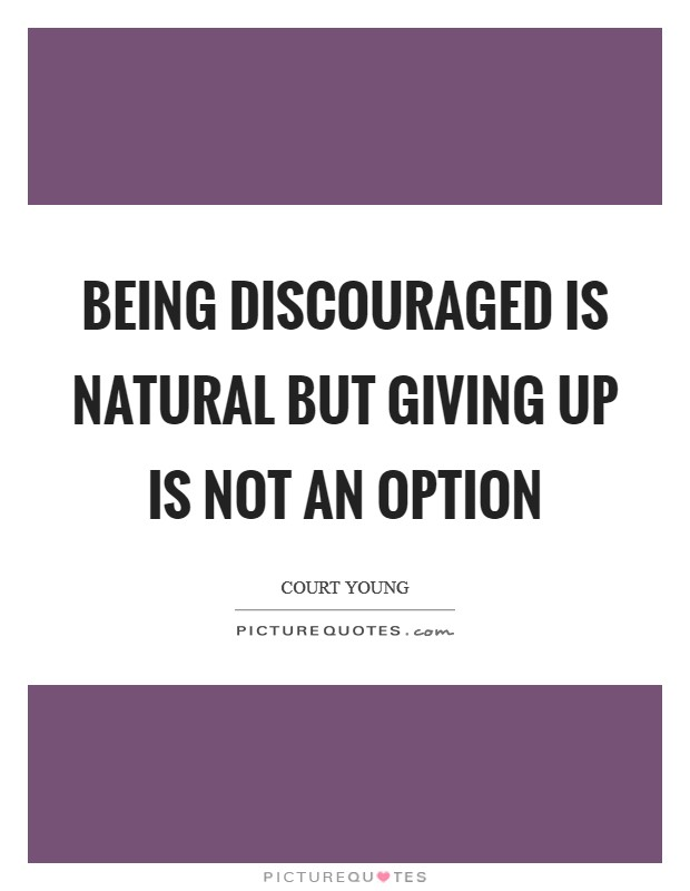Being discouraged is natural but giving up is not an option Picture Quote #1