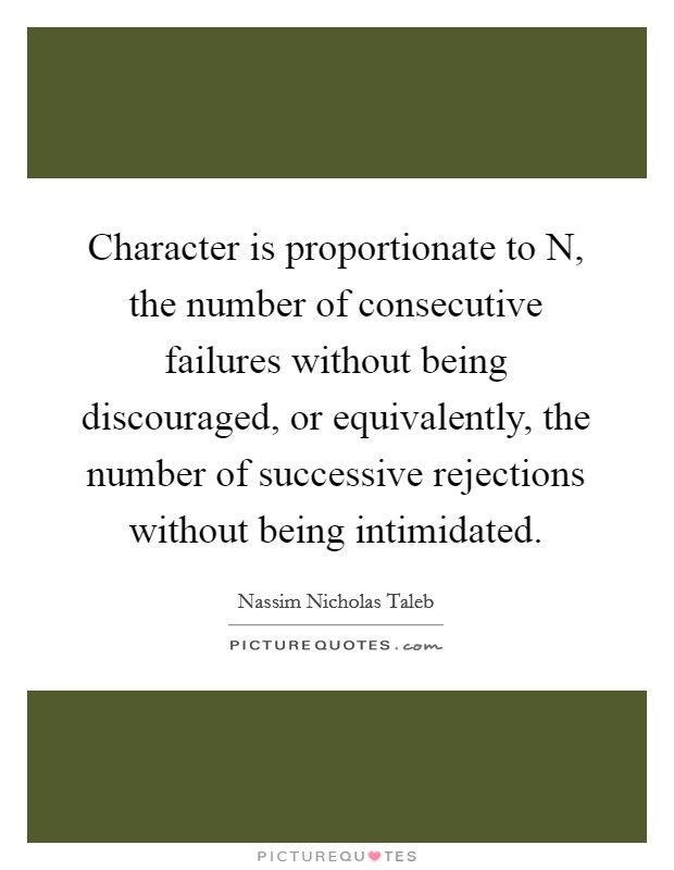 Character is proportionate to N, the number of consecutive failures without being discouraged, or equivalently, the number of successive rejections without being intimidated Picture Quote #1