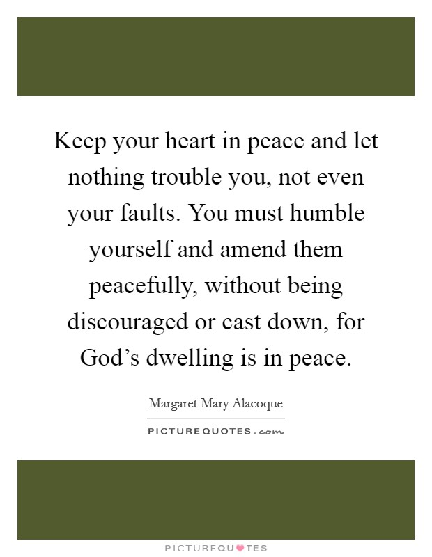 Keep your heart in peace and let nothing trouble you, not even your faults. You must humble yourself and amend them peacefully, without being discouraged or cast down, for God's dwelling is in peace Picture Quote #1