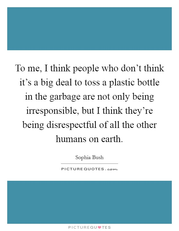 To me, I think people who don't think it's a big deal to toss a plastic bottle in the garbage are not only being irresponsible, but I think they're being disrespectful of all the other humans on earth Picture Quote #1