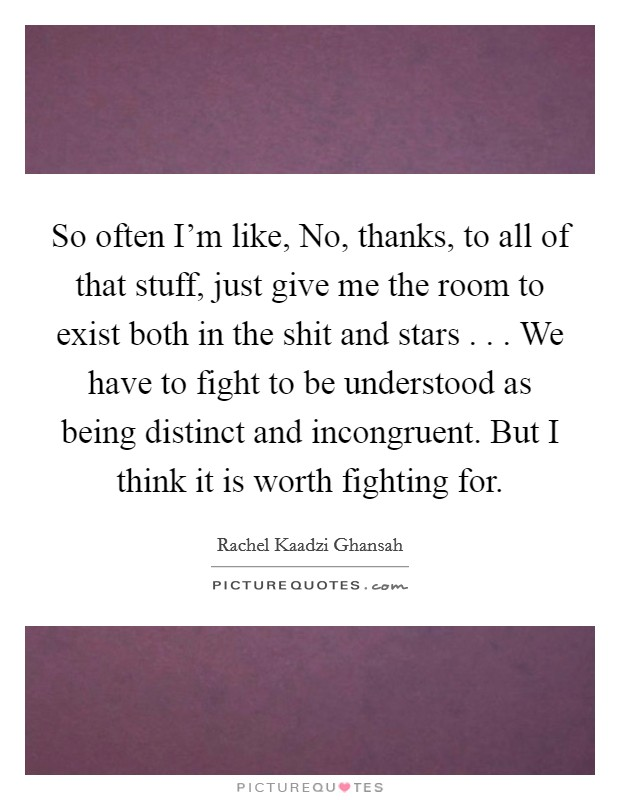 So often I'm like, No, thanks, to all of that stuff, just give me the room to exist both in the shit and stars . . . We have to fight to be understood as being distinct and incongruent. But I think it is worth fighting for Picture Quote #1