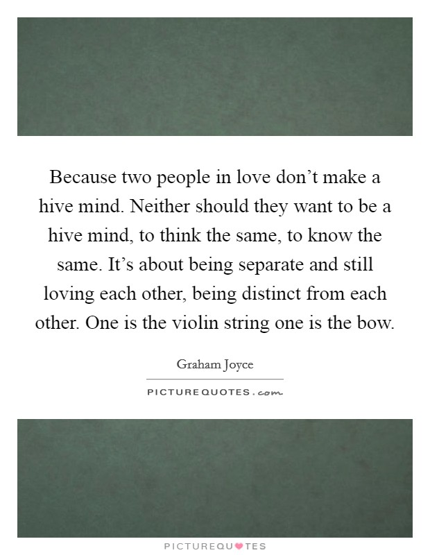 Because two people in love don't make a hive mind. Neither should they want to be a hive mind, to think the same, to know the same. It's about being separate and still loving each other, being distinct from each other. One is the violin string one is the bow Picture Quote #1