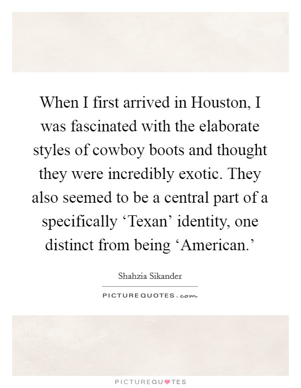 When I first arrived in Houston, I was fascinated with the elaborate styles of cowboy boots and thought they were incredibly exotic. They also seemed to be a central part of a specifically 'Texan' identity, one distinct from being 'American.' Picture Quote #1