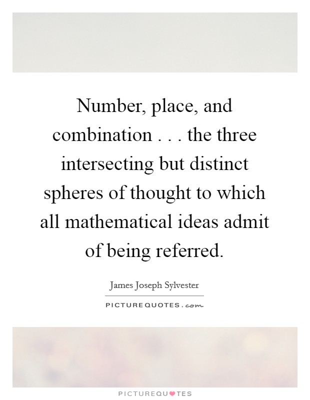 Number, place, and combination . . . the three intersecting but distinct spheres of thought to which all mathematical ideas admit of being referred Picture Quote #1