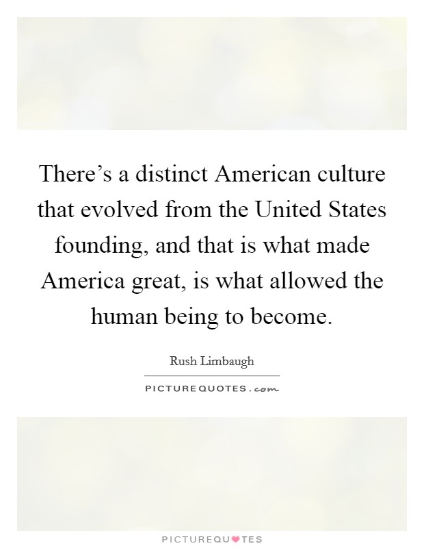 There's a distinct American culture that evolved from the United States founding, and that is what made America great, is what allowed the human being to become Picture Quote #1