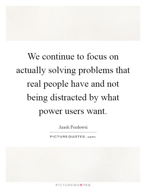 We continue to focus on actually solving problems that real people have and not being distracted by what power users want Picture Quote #1