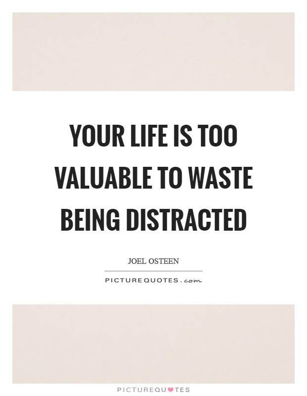 Your life is too valuable to waste being distracted Picture Quote #1