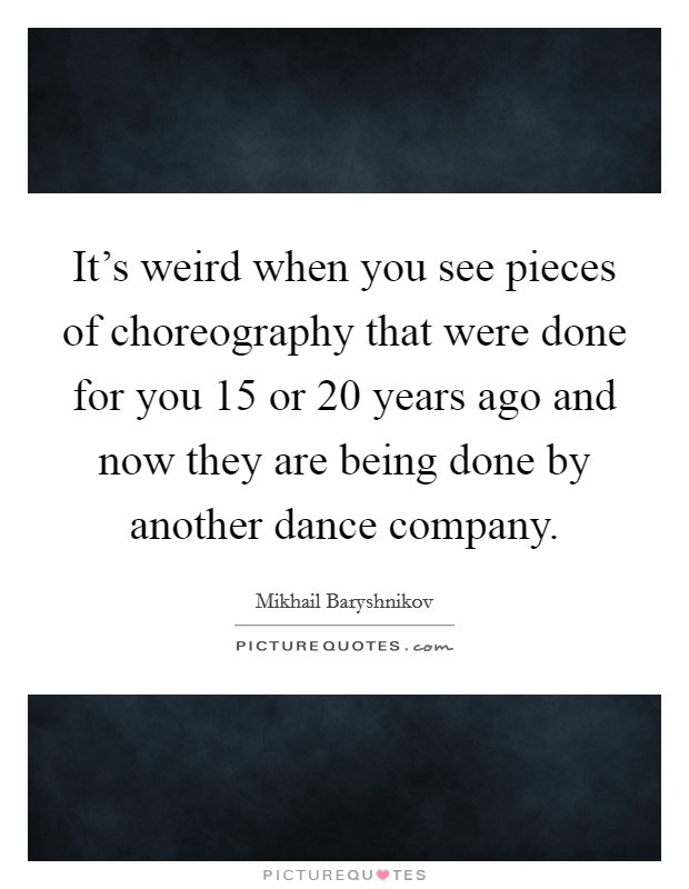 It's weird when you see pieces of choreography that were done for you 15 or 20 years ago and now they are being done by another dance company Picture Quote #1