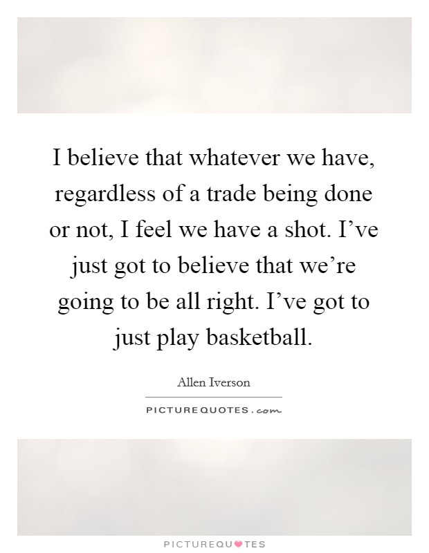 I believe that whatever we have, regardless of a trade being done or not, I feel we have a shot. I've just got to believe that we're going to be all right. I've got to just play basketball Picture Quote #1