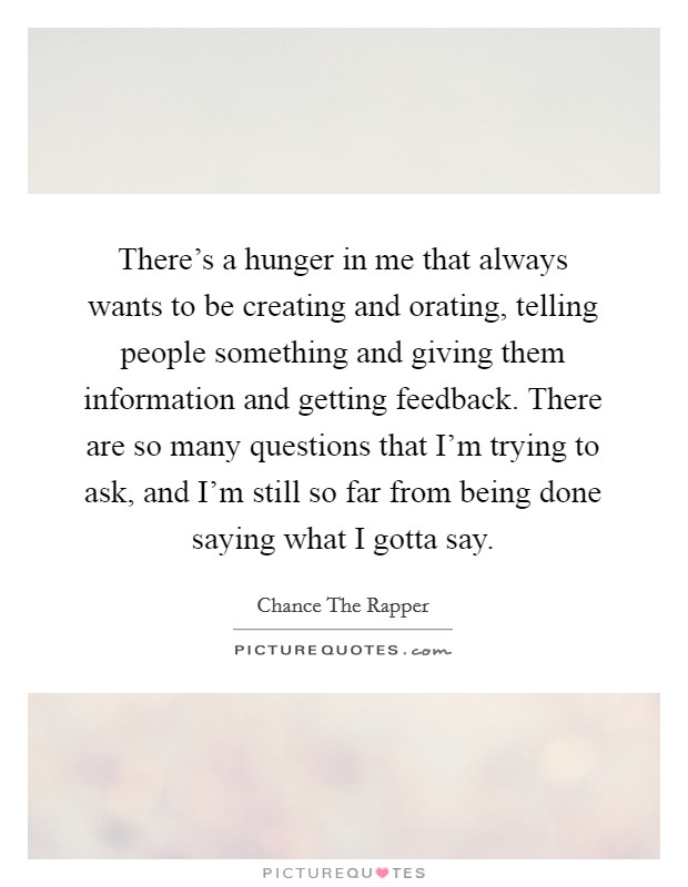 There's a hunger in me that always wants to be creating and orating, telling people something and giving them information and getting feedback. There are so many questions that I'm trying to ask, and I'm still so far from being done saying what I gotta say. Picture Quote #1