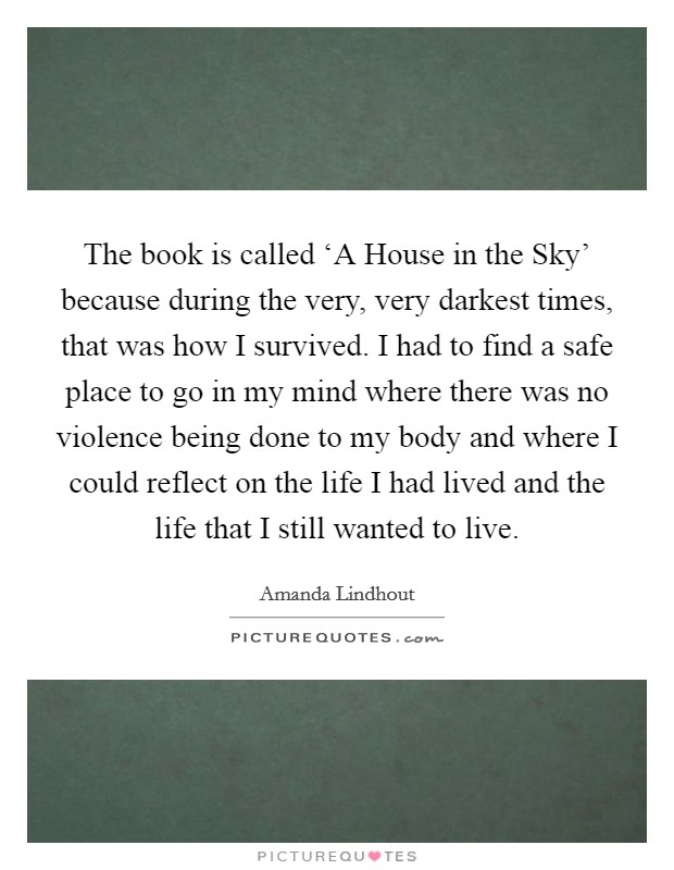 The book is called 'A House in the Sky' because during the very, very darkest times, that was how I survived. I had to find a safe place to go in my mind where there was no violence being done to my body and where I could reflect on the life I had lived and the life that I still wanted to live Picture Quote #1