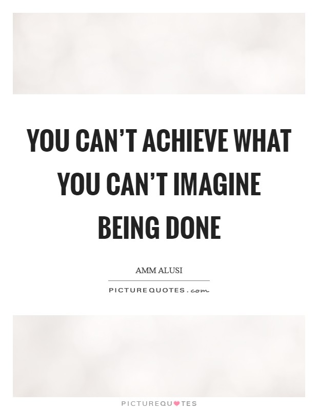 You can't achieve what you can't imagine being done Picture Quote #1