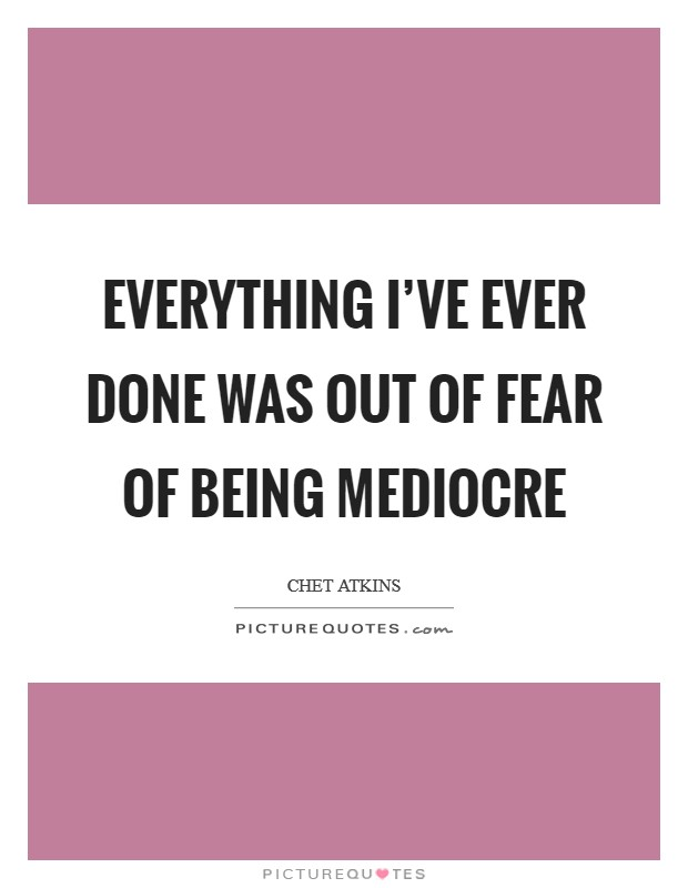 Everything I've ever done was out of fear of being mediocre Picture Quote #1