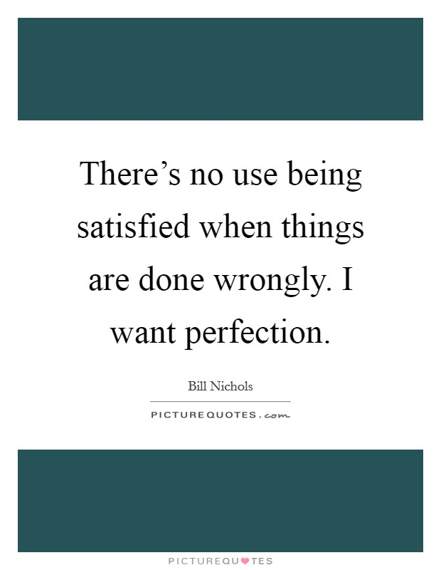 There's no use being satisfied when things are done wrongly. I want perfection Picture Quote #1