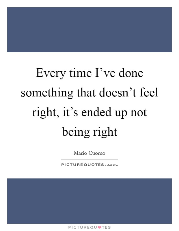 Every time I've done something that doesn't feel right, it's ended up not being right Picture Quote #1