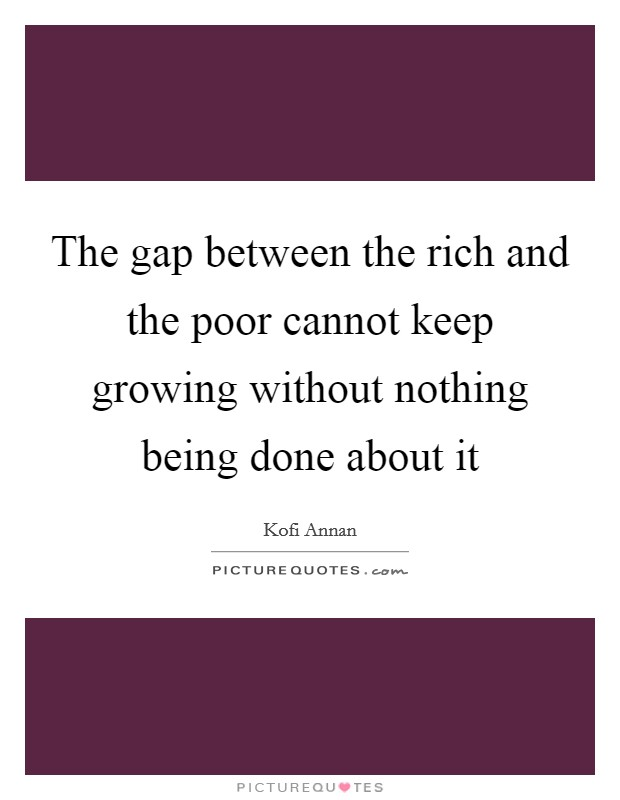 The gap between the rich and the poor cannot keep growing without nothing being done about it Picture Quote #1