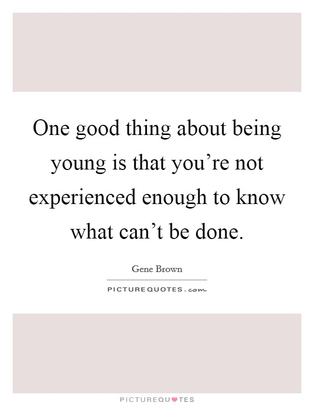 One good thing about being young is that you're not experienced enough to know what can't be done Picture Quote #1