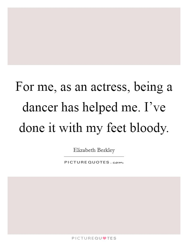 For me, as an actress, being a dancer has helped me. I've done it with my feet bloody Picture Quote #1
