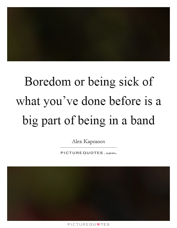 Boredom or being sick of what you've done before is a big part of being in a band Picture Quote #1