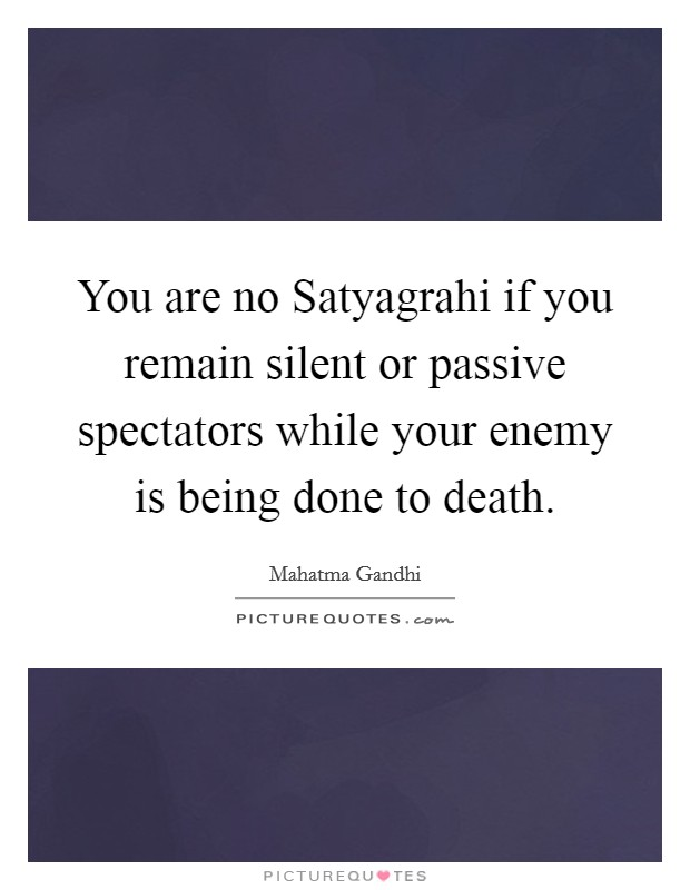You are no Satyagrahi if you remain silent or passive spectators while your enemy is being done to death Picture Quote #1