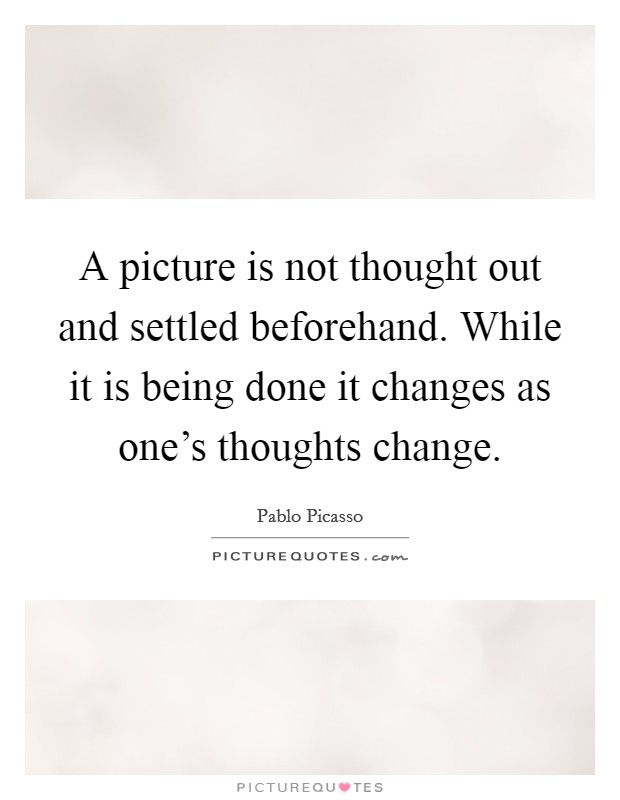 A picture is not thought out and settled beforehand. While it is being done it changes as one's thoughts change Picture Quote #1