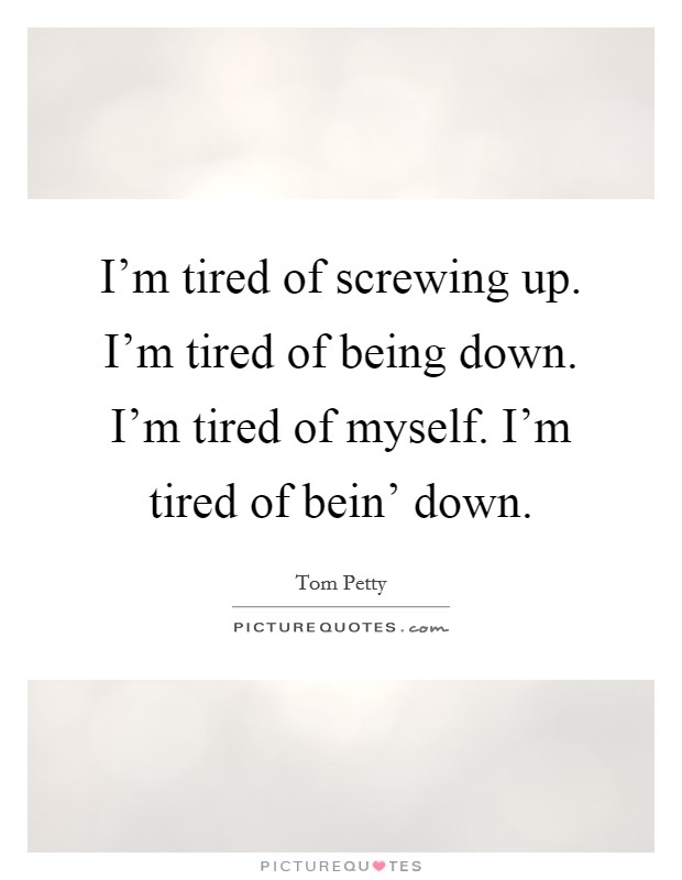 I'm tired of screwing up. I'm tired of being down. I'm tired of myself. I'm tired of bein' down Picture Quote #1