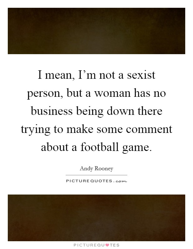 I mean, I'm not a sexist person, but a woman has no business being down there trying to make some comment about a football game Picture Quote #1