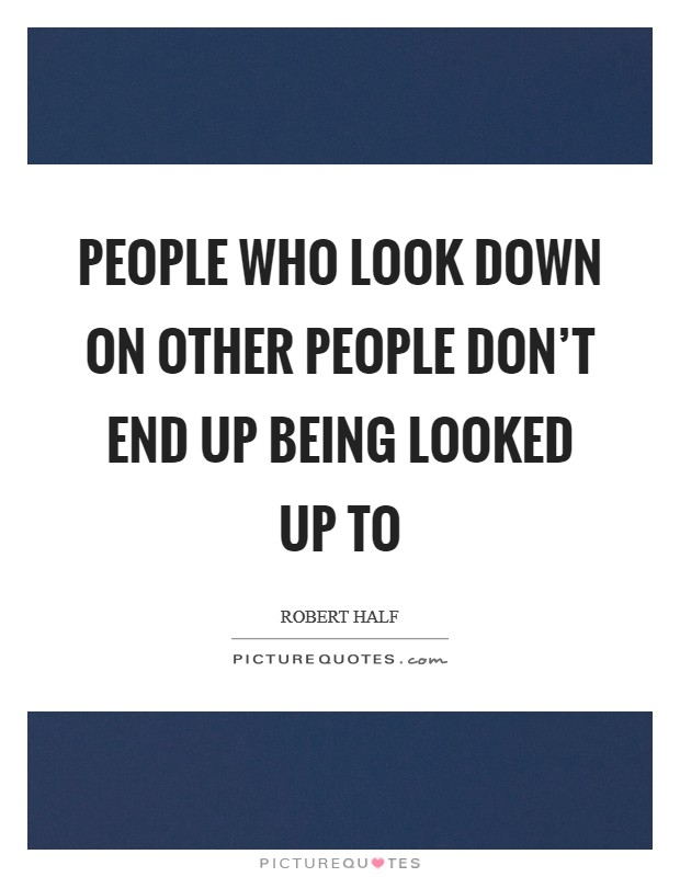 People who look down on other people don't end up being looked up to Picture Quote #1