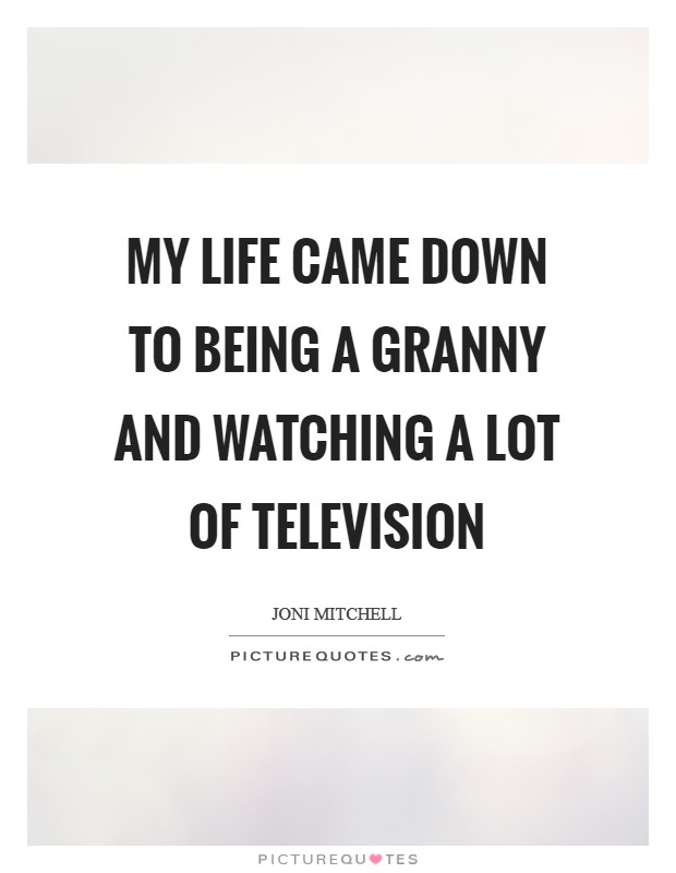 My life came down to being a granny and watching a lot of television Picture Quote #1