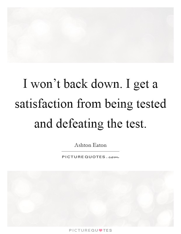 I won't back down. I get a satisfaction from being tested and defeating the test Picture Quote #1