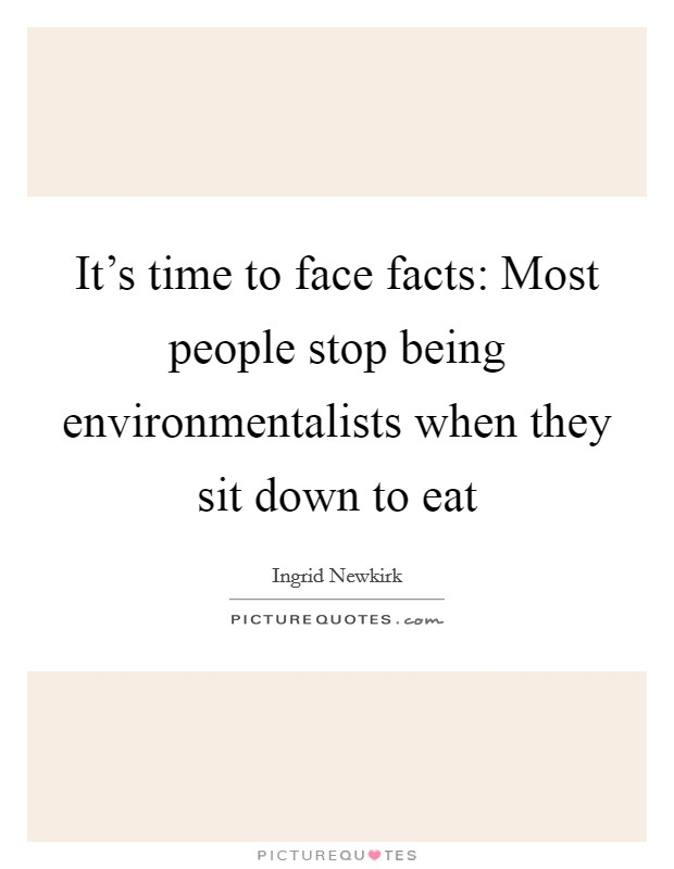 It's time to face facts: Most people stop being environmentalists when they sit down to eat Picture Quote #1